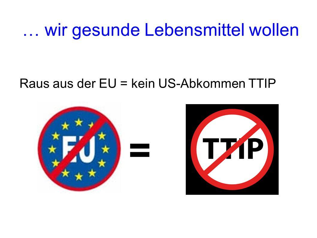 … wir gesunde Lebensmittel wollen Raus aus der EU = kein US-Abkommen TTIP =