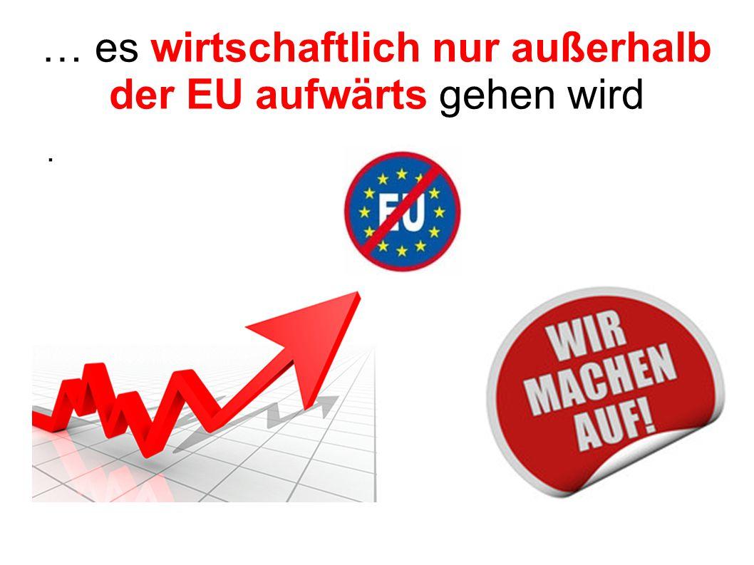 … es wirtschaftlich nur außerhalb der EU aufwärts gehen wird.