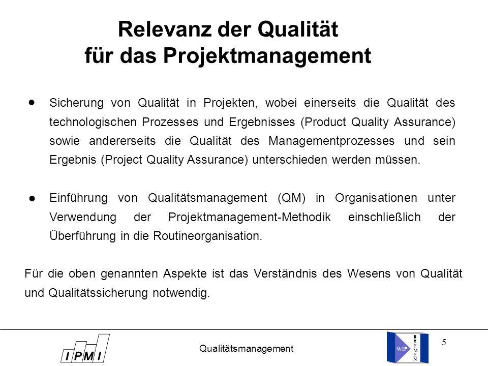 5 Relevanz der Qualität für das Projektmanagement Sicherung von Qualität in Projekten, wobei einerseits die Qualität des technologischen Prozesses und Ergebnisses (Product Quality Assurance) sowie andererseits die Qualität des Managementprozesses und sein Ergebnis (Project Quality Assurance) unterschieden werden müssen.
