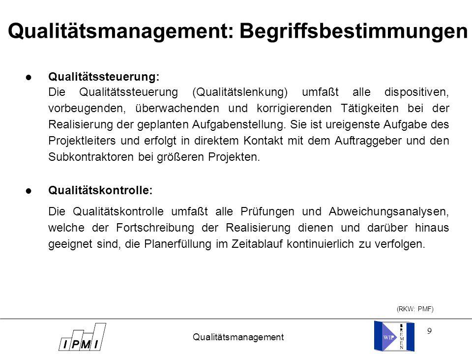 9 Qualitätsmanagement: Begriffsbestimmungen l Qualitätssteuerung: l Qualitätskontrolle: Die Qualitätskontrolle umfaßt alle Prüfungen und Abweichungsanalysen, welche der Fortschreibung der Realisierung dienen und darüber hinaus geeignet sind, die Planerfüllung im Zeitablauf kontinuierlich zu verfolgen.