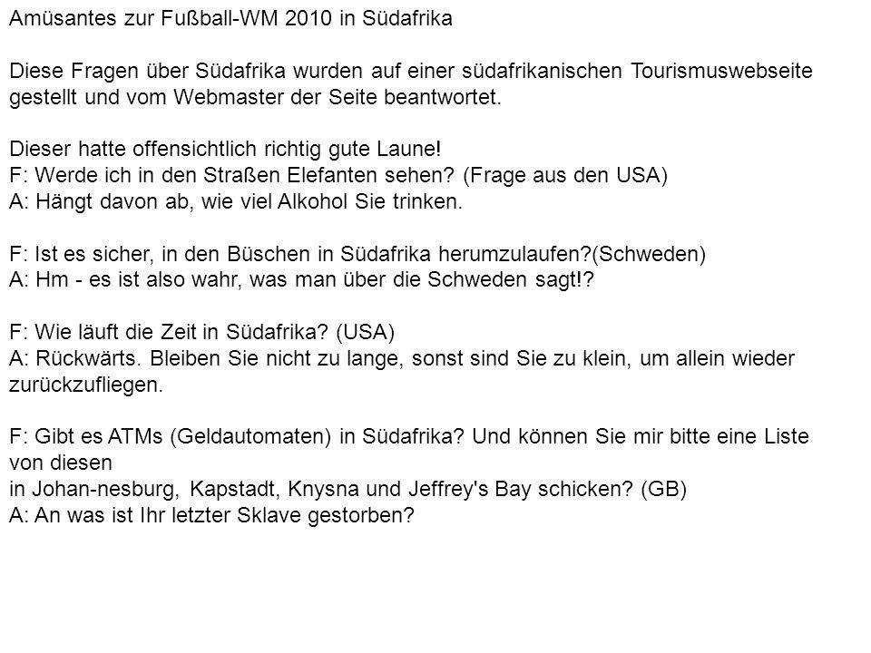 Amüsantes zur Fußball-WM 2010 in Südafrika Diese Fragen über Südafrika wurden auf einer südafrikanischen Tourismuswebseite gestellt und vom Webmaster der Seite beantwortet.