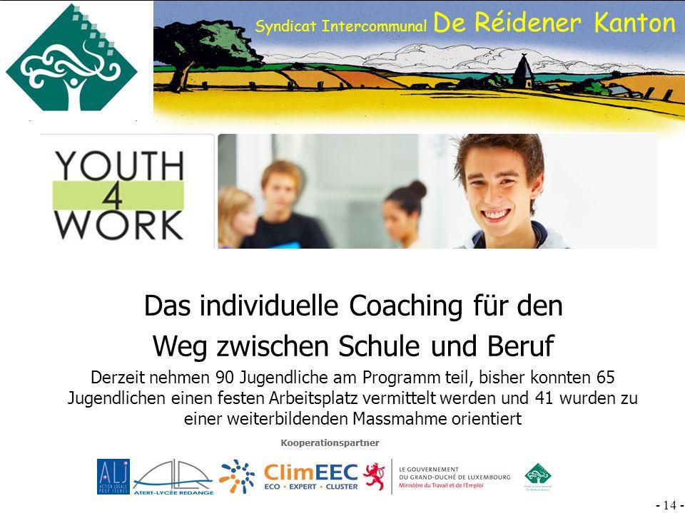 SI DRK - 14 - Syndicat Intercommunal De Réidener Kanton Das individuelle Coaching für den Weg zwischen Schule und Beruf Derzeit nehmen 90 Jugendliche am Programm teil, bisher konnten 65 Jugendlichen einen festen Arbeitsplatz vermittelt werden und 41 wurden zu einer weiterbildenden Massmahme orientiert