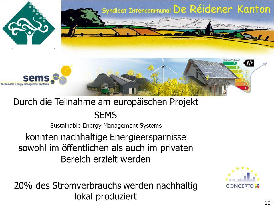 SI DRK - 22 - Syndicat Intercommunal De Réidener Kanton Durch die Teilnahme am europäischen Projekt SEMS Sustainable Energy Management Systems konnten nachhaltige Energieersparnisse sowohl im öffentlichen als auch im privaten Bereich erzielt werden 20% des Stromverbrauchs werden nachhaltig lokal produziert
