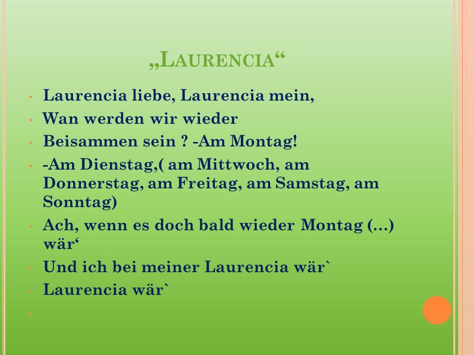 """""""L AURENCIA """" Laurencia liebe, Laurencia mein, Wan werden wir wieder Beisammen sein ? -Am Montag! -Am Dienstag,( am Mittwoch, am Donnerstag, am Freita"""