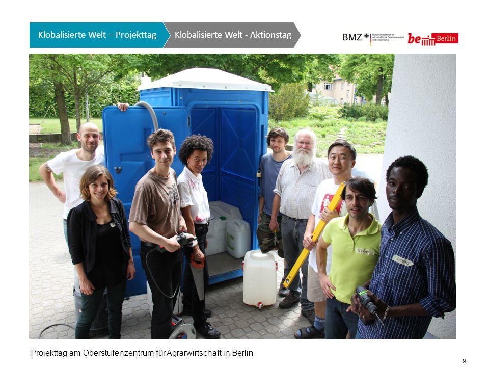 9 Klobalisierte Welt GTO auf einen Blick Klobalisierte Welt - Aktionstag Klobalisierte Welt – Projekttag Projekttag am Oberstufenzentrum für Agrarwirtschaft in Berlin