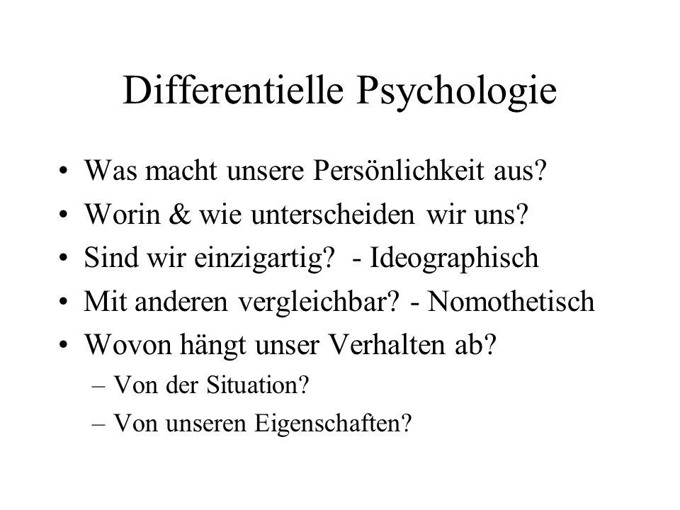 Differentielle Psychologie Was macht unsere Persönlichkeit aus? Worin & wie unterscheiden wir uns? Sind wir einzigartig? - Ideographisch Mit anderen v