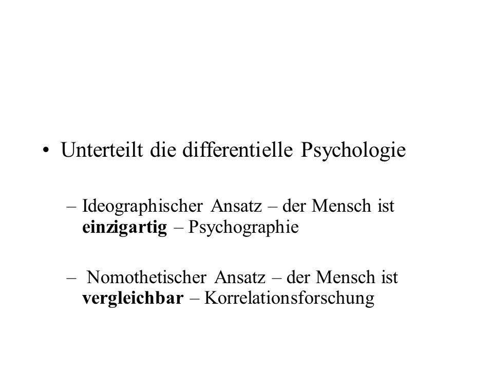 Unterteilt die differentielle Psychologie –Ideographischer Ansatz – der Mensch ist einzigartig – Psychographie – Nomothetischer Ansatz – der Mensch is