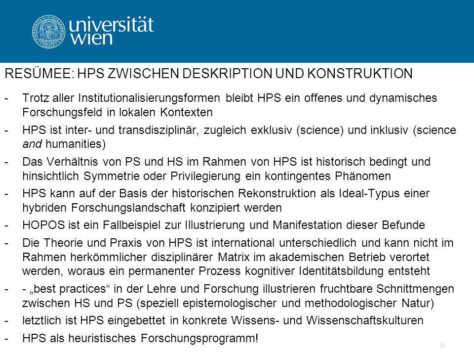 """15 RESÜMEE: HPS ZWISCHEN DESKRIPTION UND KONSTRUKTION -Trotz aller Institutionalisierungsformen bleibt HPS ein offenes und dynamisches Forschungsfeld in lokalen Kontexten -HPS ist inter- und transdisziplinär, zugleich exklusiv (science) und inklusiv (science and humanities) -Das Verhältnis von PS und HS im Rahmen von HPS ist historisch bedingt und hinsichtlich Symmetrie oder Privilegierung ein kontingentes Phänomen -HPS kann auf der Basis der historischen Rekonstruktion als Ideal-Typus einer hybriden Forschungslandschaft konzipiert werden -HOPOS ist ein Fallbeispiel zur Illustrierung und Manifestation dieser Befunde -Die Theorie und Praxis von HPS ist international unterschiedlich und kann nicht im Rahmen herkömmlicher disziplinärer Matrix im akademischen Betrieb verortet werden, woraus ein permanenter Prozess kognitiver Identitätsbildung entsteht -- """"best practices in der Lehre und Forschung illustrieren fruchtbare Schnittmengen zwischen HS und PS (speziell epistemologischer und methodologischer Natur) -letztlich ist HPS eingebettet in konkrete Wissens- und Wissenschaftskulturen -HPS als heuristisches Forschungsprogramm!"""