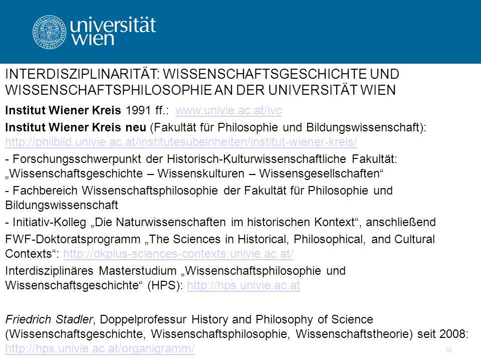 """16 INTERDISZIPLINARITÄT: WISSENSCHAFTSGESCHICHTE UND WISSENSCHAFTSPHILOSOPHIE AN DER UNIVERSITÄT WIEN Institut Wiener Kreis 1991 ff.: www.univie.ac.at/ivcwww.univie.ac.at/ivc Institut Wiener Kreis neu (Fakultät für Philosophie und Bildungswissenschaft): http://philbild.univie.ac.at/institutesubeinheiten/institut-wiener-kreis/ http://philbild.univie.ac.at/institutesubeinheiten/institut-wiener-kreis/ - Forschungsschwerpunkt der Historisch-Kulturwissenschaftliche Fakultät: """"Wissenschaftsgeschichte – Wissenskulturen – Wissensgesellschaften - Fachbereich Wissenschaftsphilosophie der Fakultät für Philosophie und Bildungswissenschaft - Initiativ-Kolleg """"Die Naturwissenschaften im historischen Kontext , anschließend FWF-Doktoratsprogramm """"The Sciences in Historical, Philosophical, and Cultural Contexts : http://dkplus-sciences-contexts.univie.ac.at/http://dkplus-sciences-contexts.univie.ac.at/ Interdisziplinäres Masterstudium """"Wissenschaftsphilosophie und Wissenschaftsgeschichte (HPS): http://hps.univie.ac.athttp://hps.univie.ac.at Friedrich Stadler, Doppelprofessur History and Philosophy of Science (Wissenschaftsgeschichte, Wissenschaftsphilosophie, Wissenschaftstheorie) seit 2008: http://hps.univie.ac.at/organigramm/ http://hps.univie.ac.at/organigramm/"""