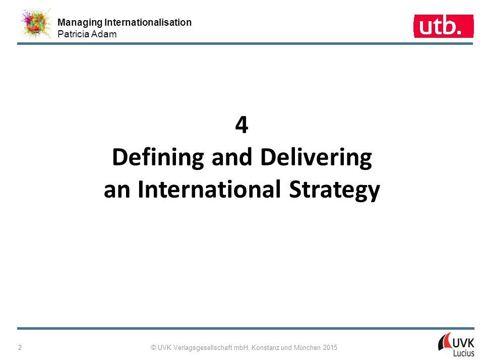 Managing Internationalisation Patricia Adam © UVK Verlagsgesellschaft mbH, Konstanz und München 2015 33 4 ‑ 28: From Purpose to Strategy Implementation