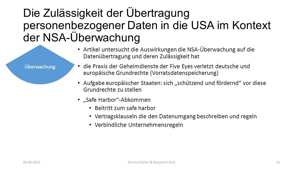 """Die Zulässigkeit der Übertragung personenbezogener Daten in die USA im Kontext der NSA-Überwachung Artikel untersucht die Auswirkungen die NSA-Überwachung auf die Datenübertragung und deren Zulässigkeit hat die Praxis der Geheimdienste der Five Eyes verletzt deutsche und europäische Grundrechte (Vorratsdatenspeicherung) Aufgabe europäischer Staaten: sich """"schützend und fördernd vor diese Grundrechte zu stellen """"Safe Harbor -Abkommen Beitritt zum safe harbor Vertragsklauseln die den Datenumgang beschreiben und regeln Verbindliche Unternehmensregeln Überwachung Emma Müller & Benjamin Dick1104.06.2015"""