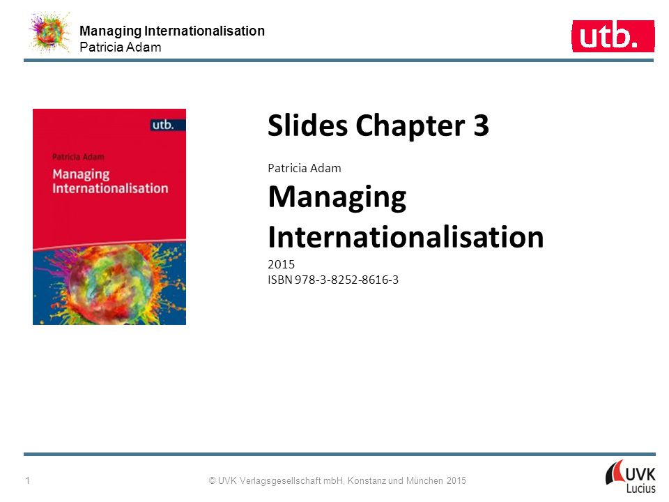 Managing Internationalisation Patricia Adam © UVK Verlagsgesellschaft mbH, Konstanz und München 2015 1 Slides Chapter 3 Patricia Adam Managing Internationalisation 2015 ISBN 978-3-8252-8616-3