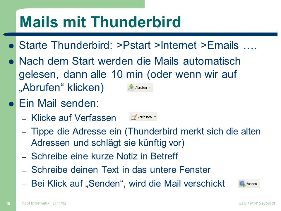 Pool Informatik, Sj 11/12GZG FN W.Seyboldt 10 Mails mit Thunderbird Starte Thunderbird: >Pstart >Internet >Emails ….