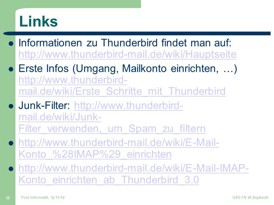 Pool Informatik, Sj 11/12GZG FN W.Seyboldt 12 Links Informationen zu Thunderbird findet man auf: http://www.thunderbird-mail.de/wiki/Hauptseite http://www.thunderbird-mail.de/wiki/Hauptseite Erste Infos (Umgang, Mailkonto einrichten, …) http://www.thunderbird- mail.de/wiki/Erste_Schritte_mit_Thunderbird http://www.thunderbird- mail.de/wiki/Erste_Schritte_mit_Thunderbird Junk-Filter: http://www.thunderbird- mail.de/wiki/Junk- Filter_verwenden,_um_Spam_zu_filternhttp://www.thunderbird- mail.de/wiki/Junk- Filter_verwenden,_um_Spam_zu_filtern http://www.thunderbird-mail.de/wiki/E-Mail- Konto_%28IMAP%29_einrichten http://www.thunderbird-mail.de/wiki/E-Mail- Konto_%28IMAP%29_einrichten http://www.thunderbird-mail.de/wiki/E-Mail-IMAP- Konto_einrichten_ab_Thunderbird_3.0 http://www.thunderbird-mail.de/wiki/E-Mail-IMAP- Konto_einrichten_ab_Thunderbird_3.0