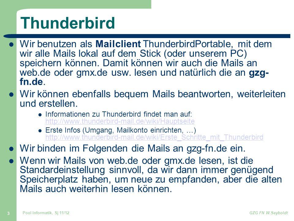 Pool Informatik, Sj 11/12GZG FN W.Seyboldt 3 Thunderbird Wir benutzen als Mailclient ThunderbirdPortable, mit dem wir alle Mails lokal auf dem Stick (oder unserem PC) speichern können.