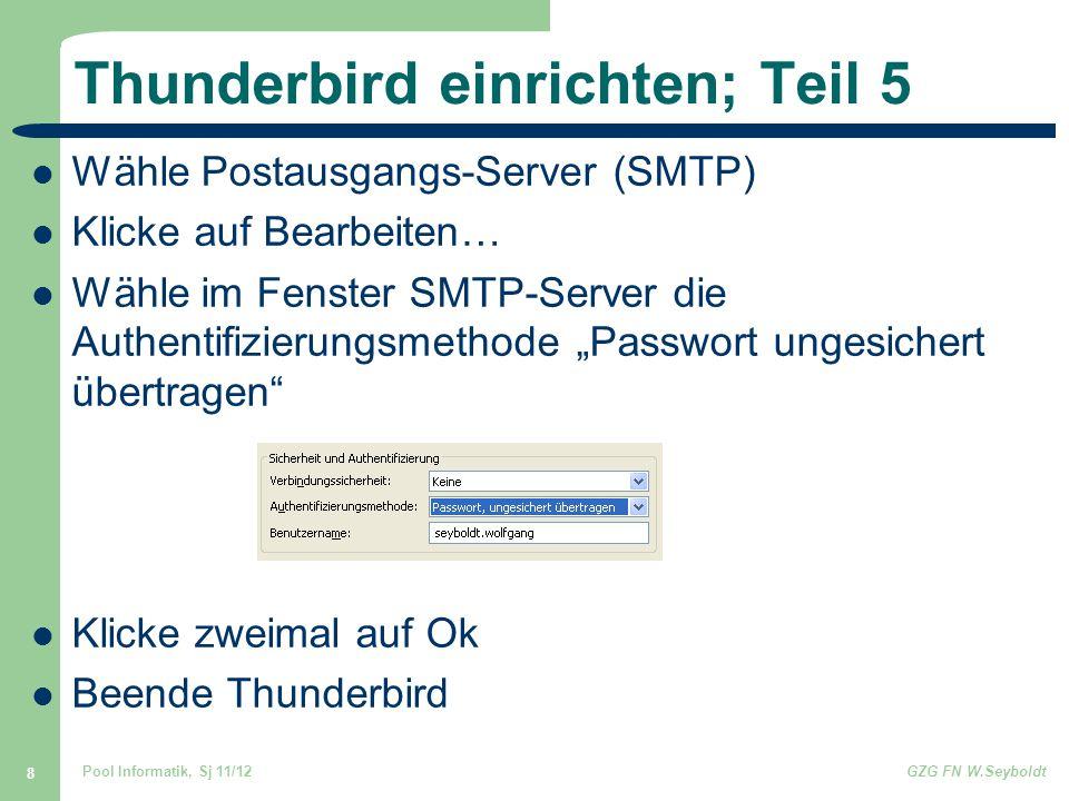 """Pool Informatik, Sj 11/12GZG FN W.Seyboldt 8 Thunderbird einrichten; Teil 5 Wähle Postausgangs-Server (SMTP) Klicke auf Bearbeiten… Wähle im Fenster SMTP-Server die Authentifizierungsmethode """"Passwort ungesichert übertragen Klicke zweimal auf Ok Beende Thunderbird"""