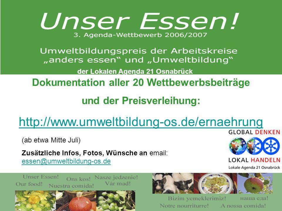 Dokumentation aller 20 Wettbewerbsbeiträge und der Preisverleihung: http://www.umweltbildung-os.de/ernaehrung (ab etwa Mitte Juli) Zusätzliche Infos, Fotos, Wünsche an email: essen@umweltbildung-os.de essen@umweltbildung-os.de der Lokalen Agenda 21 Osnabrück