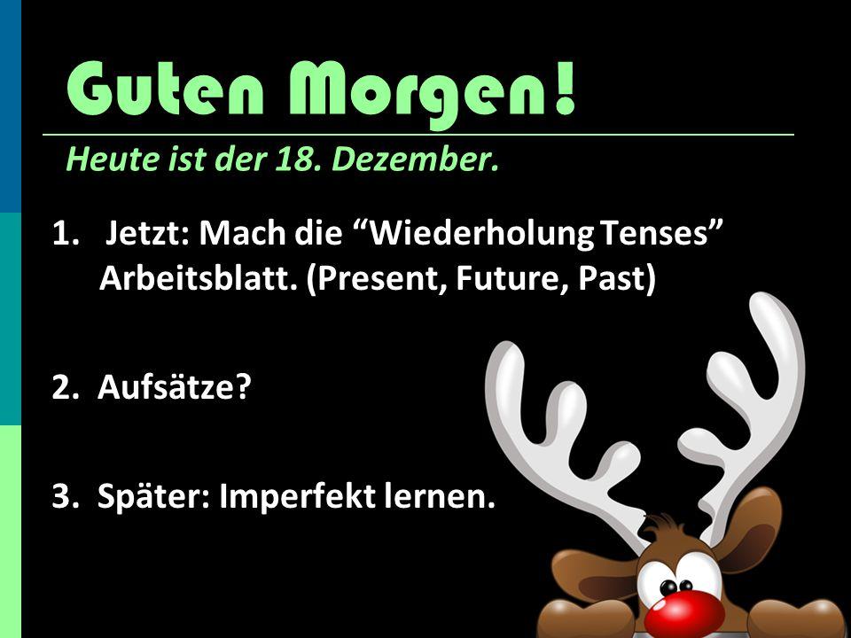 Guten Morgen.Heute ist der 18. Dezember. 1. Jetzt: Mach die Wiederholung Tenses Arbeitsblatt.