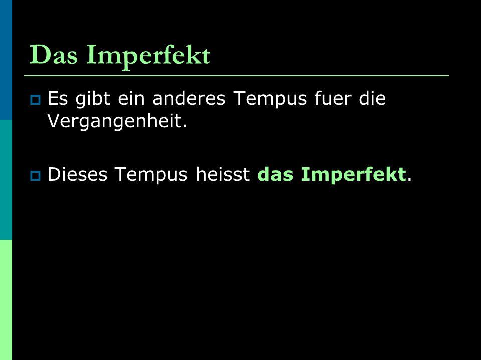 Das Imperfekt  Es gibt ein anderes Tempus fuer die Vergangenheit.