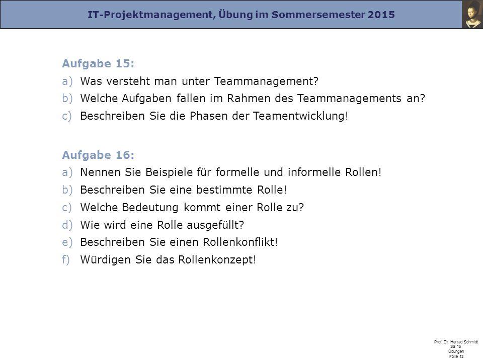 IT-Projektmanagement, Übung im Sommersemester 2015 Prof. Dr. Herrad Schmidt SS 15 Übungen Folie 12 Aufgabe 15: a)Was versteht man unter Teammanagement