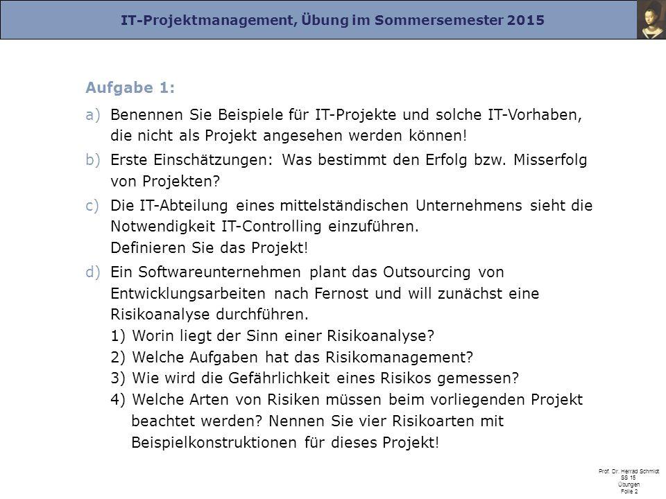 IT-Projektmanagement, Übung im Sommersemester 2015 Prof. Dr. Herrad Schmidt SS 15 Übungen Folie 2 Aufgabe 1: a)Benennen Sie Beispiele für IT-Projekte