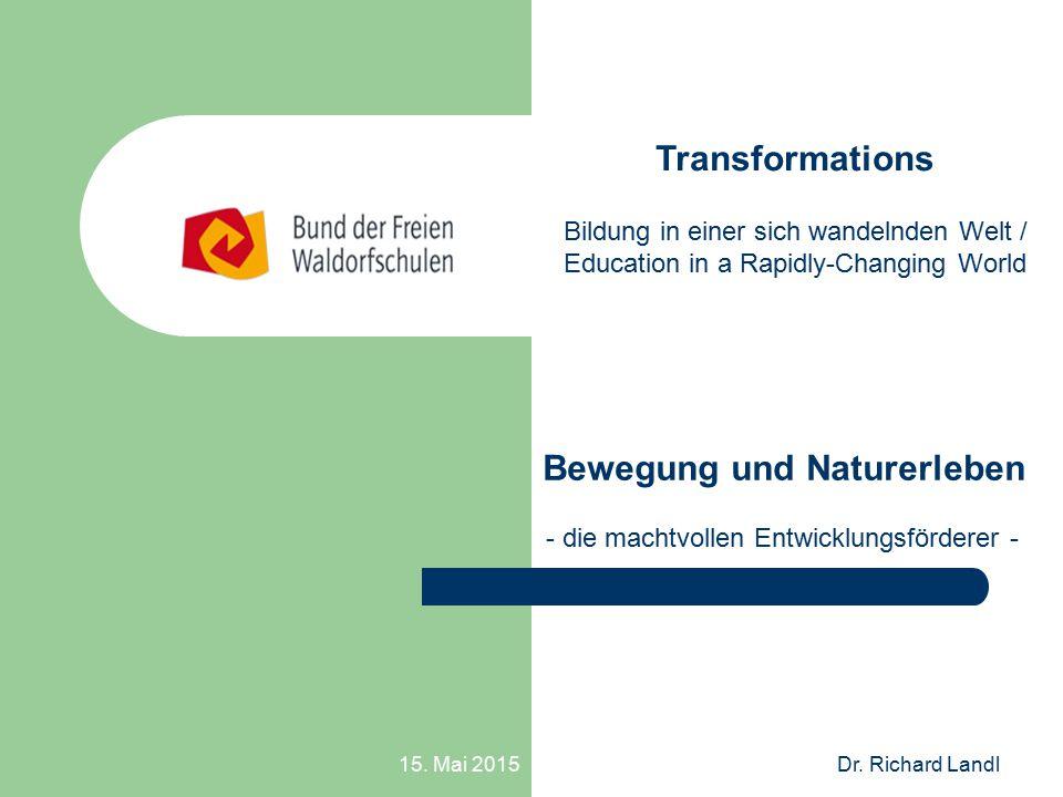15. Mai 2015Dr. Richard Landl Bewegung und Naturerleben - die machtvollen Entwicklungsförderer - Transformations Bildung in einer sich wandelnden Welt