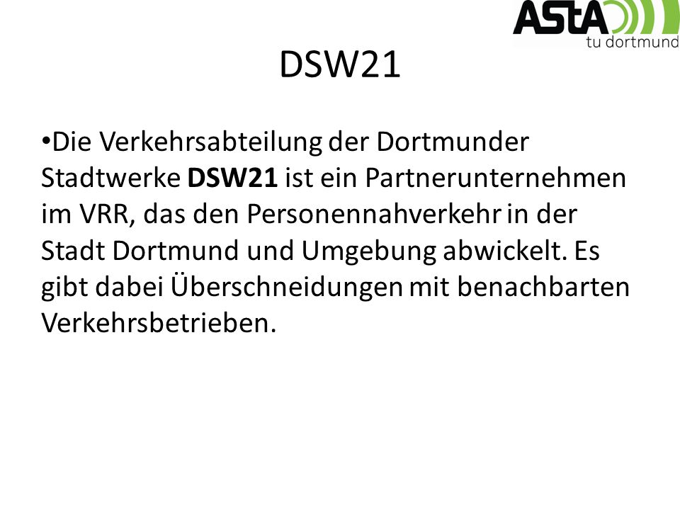 DSW21 Die Verkehrsabteilung der Dortmunder Stadtwerke DSW21 ist ein Partnerunternehmen im VRR, das den Personennahverkehr in der Stadt Dortmund und Umgebung abwickelt.