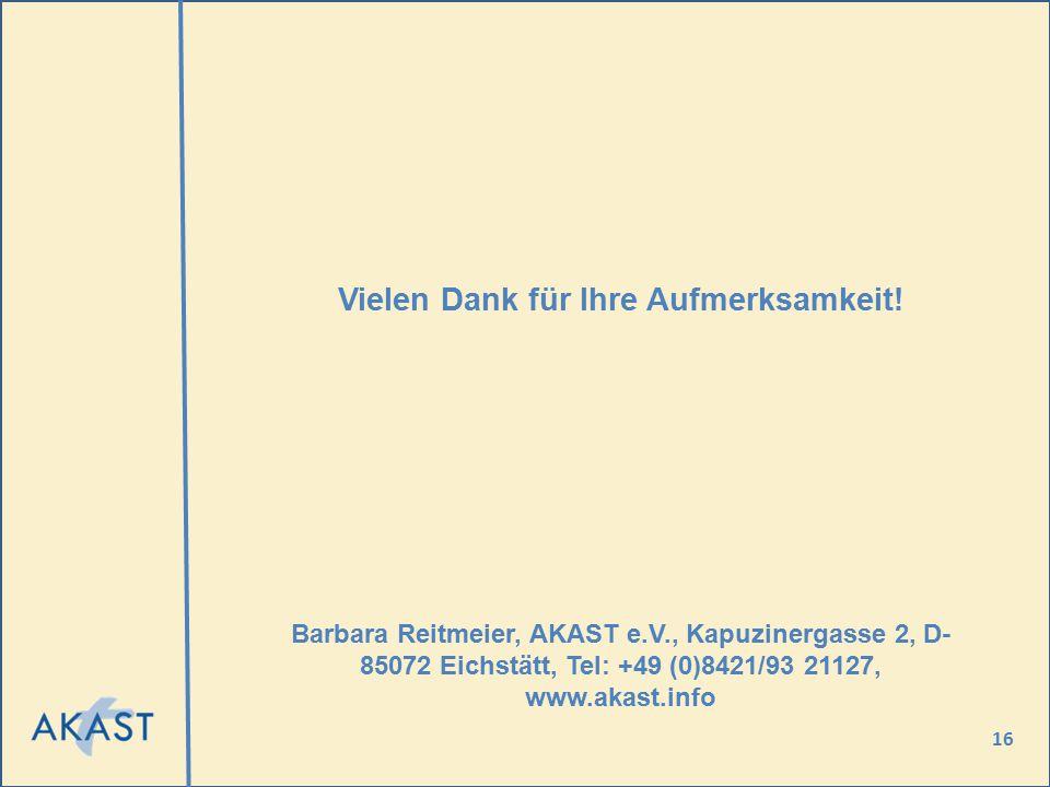 16 Vielen Dank für Ihre Aufmerksamkeit! Barbara Reitmeier, AKAST e.V., Kapuzinergasse 2, D- 85072 Eichstätt, Tel: +49 (0)8421/93 21127, www.akast.info
