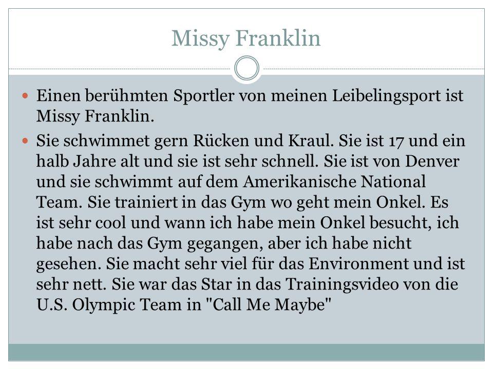 Missy Franklin Einen berühmten Sportler von meinen Leibelingsport ist Missy Franklin. Sie schwimmet gern Rücken und Kraul. Sie ist 17 und ein halb Jah