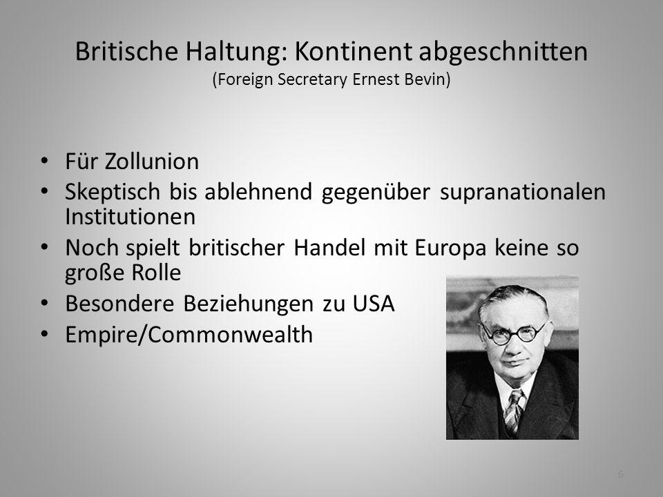 6 Britische Haltung: Kontinent abgeschnitten (Foreign Secretary Ernest Bevin) Für Zollunion Skeptisch bis ablehnend gegenüber supranationalen Institut