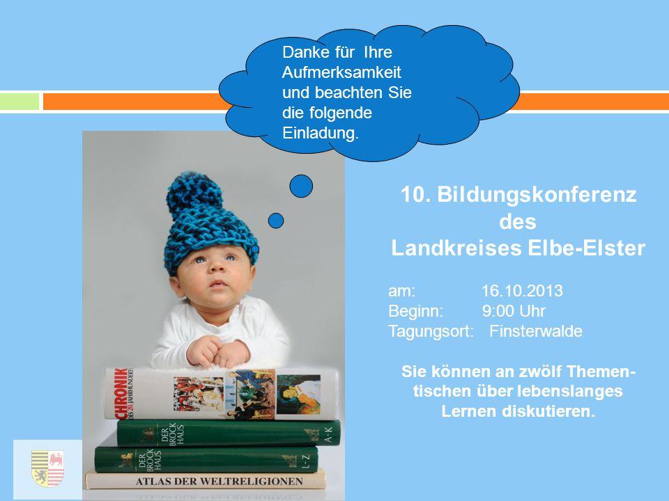 Danke für Ihre Aufmerksamkeit und beachten Sie die folgende Einladung. 10. Bildungskonferenz des Landkreises Elbe-Elster am: 16.10.2013 Beginn: 9:00 U