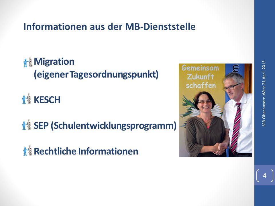 Migration (eigener Tagesordnungspunkt) KESCH SEP (Schulentwicklungsprogramm) Rechtliche Informationen MB Oberbayern-West 21.April 2015 4 Informationen aus der MB-Dienststelle
