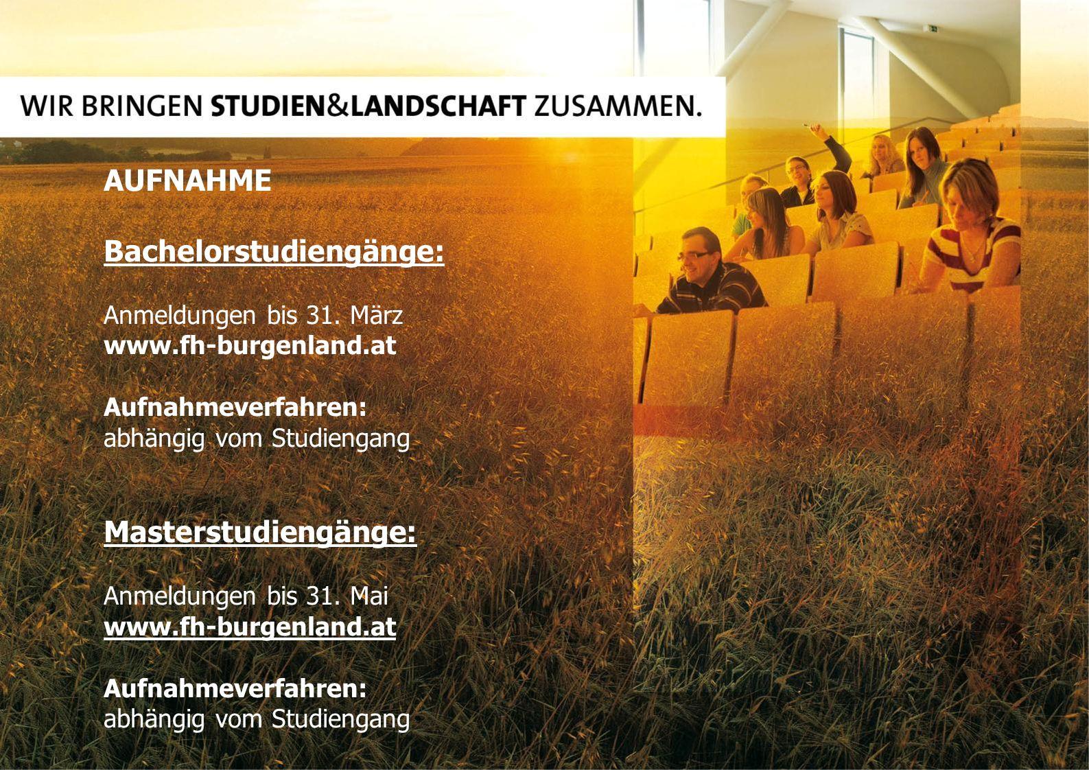 AUFNAHME Bachelorstudiengänge: Anmeldungen bis 31. März www.fh-burgenland.at Aufnahmeverfahren: abhängig vom Studiengang Masterstudiengänge: Anmeldung
