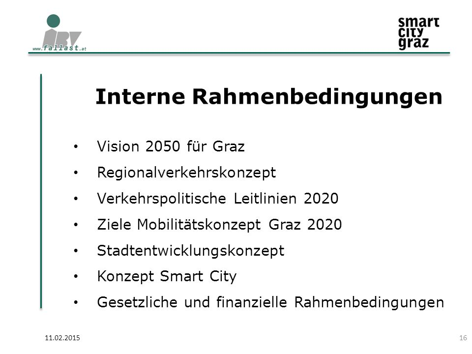 Interne Rahmenbedingungen 11.02.2015 Vision 2050 für Graz Regionalverkehrskonzept Verkehrspolitische Leitlinien 2020 Ziele Mobilitätskonzept Graz 2020 Stadtentwicklungskonzept Konzept Smart City Gesetzliche und finanzielle Rahmenbedingungen 16