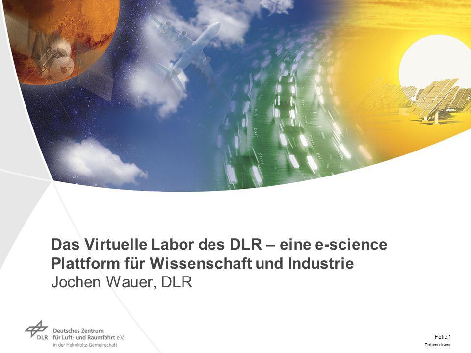 Dokumentname Folie 1 Das Virtuelle Labor des DLR – eine e-science Plattform für Wissenschaft und Industrie Jochen Wauer, DLR