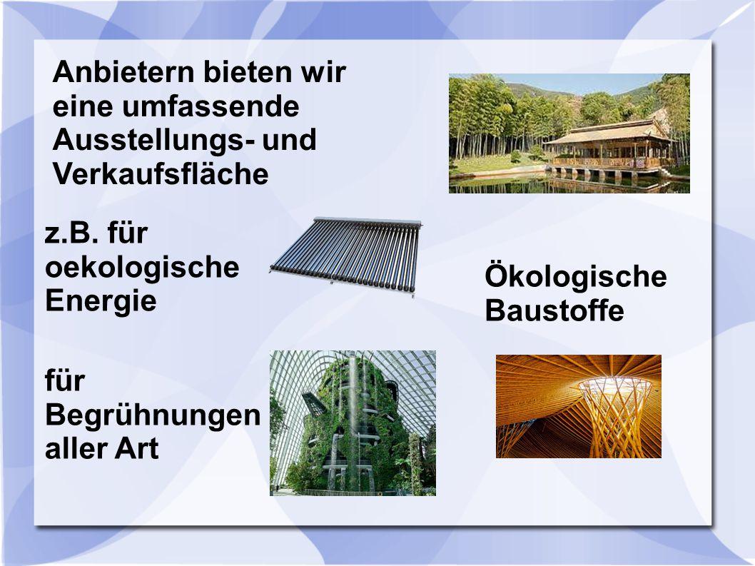 Anbietern bieten wir eine umfassende Ausstellungs- und Verkaufsfläche z.B. für oekologische Energie für Begrühnungen aller Art Ökologische Baustoffe