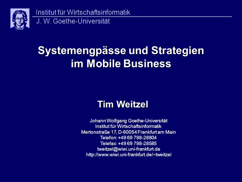 Systemengpässe und Strategien im Mobile Business Systemengpässe und Strategien im Mobile Business Tim Weitzel Johann Wolfgang Goethe-Universität Institut für Wirtschaftsinformatik Mertonstraße 17, D-60054 Frankfurt am Main Telefon: +49 69 798-28804 Telefax: +49 69 798-28585 tweitzel@wiwi.uni-frankfurt.de http://www.wiwi.uni-frankfurt.de/~tweitzel Institut für Wirtschaftsinformatik J.
