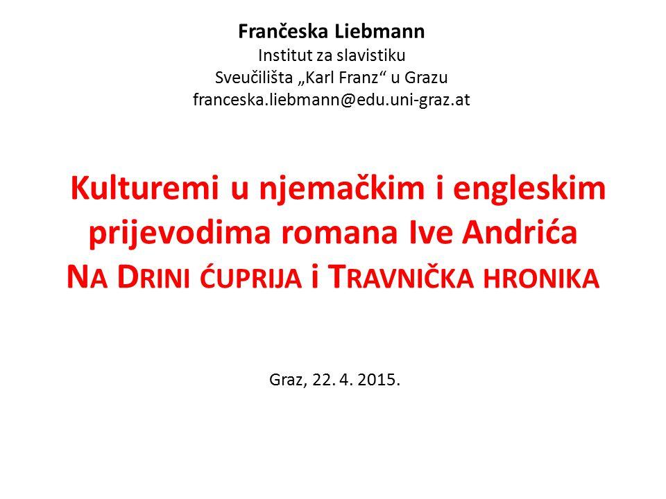 Kulturemi u njemačkim i engleskim prijevodima romana Ive Andrića N A D RINI ĆUPRIJA i T RAVNIČKA HRONIKA Graz, 22.