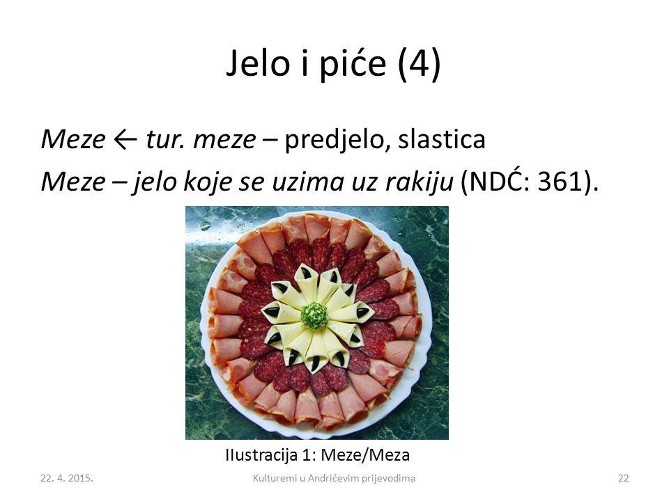 Jelo i piće (4) Meze ← tur. meze – predjelo, slastica Meze – jelo koje se uzima uz rakiju (NDĆ: 361). IIustracija 1: Meze/Meza 22. 4. 2015.22Kulturemi