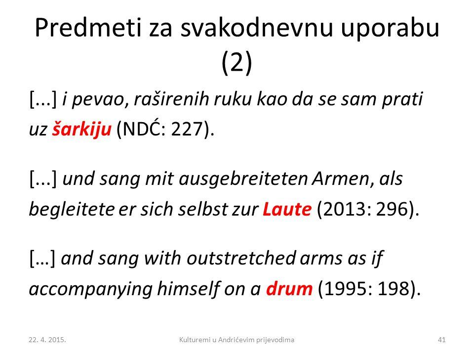 Predmeti za svakodnevnu uporabu (2) [...] i pevao, raširenih ruku kao da se sam prati uz šarkiju (NDĆ: 227). [...] und sang mit ausgebreiteten Armen,