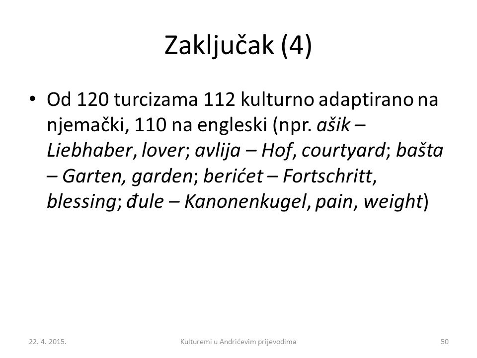 Zaključak (4) Od 120 turcizama 112 kulturno adaptirano na njemački, 110 na engleski (npr. ašik – Liebhaber, lover; avlija – Hof, courtyard; bašta – Ga