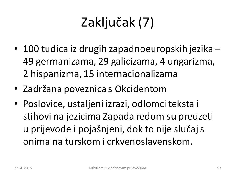 Zaključak (7) 100 tu đ ica iz drugih zapadnoeuropskih jezika – 49 germanizama, 29 galicizama, 4 ungarizma, 2 hispanizma, 15 internacionalizama Zadržana poveznica s Okcidentom Poslovice, ustaljeni izrazi, odlomci teksta i stihovi na jezicima Zapada redom su preuzeti u prijevode i pojašnjeni, dok to nije slučaj s onima na turskom i crkvenoslavenskom.