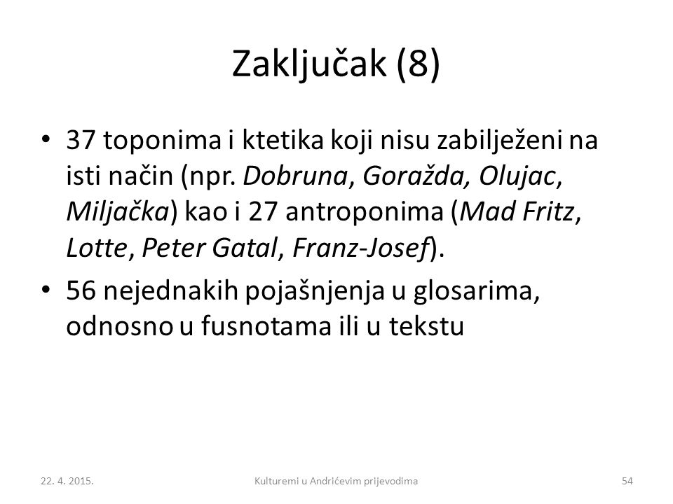 Zaključak (8) 37 toponima i ktetika koji nisu zabilježeni na isti način (npr. Dobruna, Goražda, Olujac, Miljačka) kao i 27 antroponima (Mad Fritz, Lot