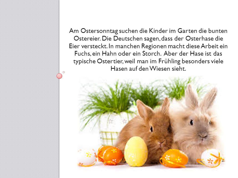 Am Ostersonntag suchen die Kinder im Garten die bunten Ostereier. Die Deutschen sagen, dass der Osterhase die Eier versteckt. In manchen Regionen mach