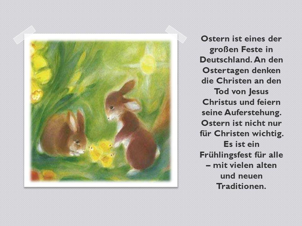 Ostern ist eines der großen Feste in Deutschland. An den Ostertagen denken die Christen an den Tod von Jesus Christus und feiern seine Auferstehung. O