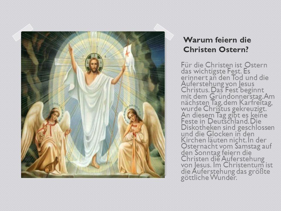 Warum feiern die Christen Ostern? Für die Christen ist Ostern das wichtigste Fest. Es erinnert an den Tod und die Auferstehung von Jesus Christus. Das
