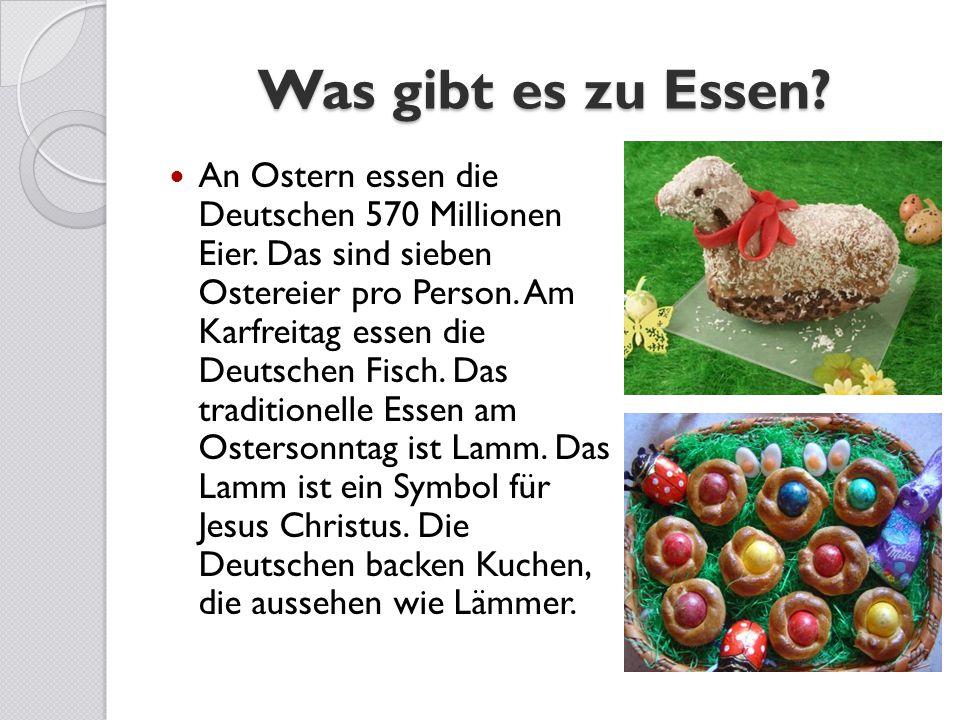 Was gibt es zu Essen? An Ostern essen die Deutschen 570 Millionen Eier. Das sind sieben Ostereier pro Person. Am Karfreitag essen die Deutschen Fisch.
