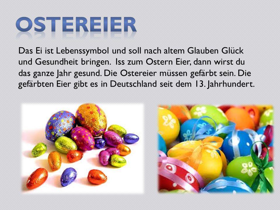 Das Ei ist Lebenssymbol und soll nach altem Glauben Glück und Gesundheit bringen. Iss zum Ostern Eier, dann wirst du das ganze Jahr gesund. Die Ostere