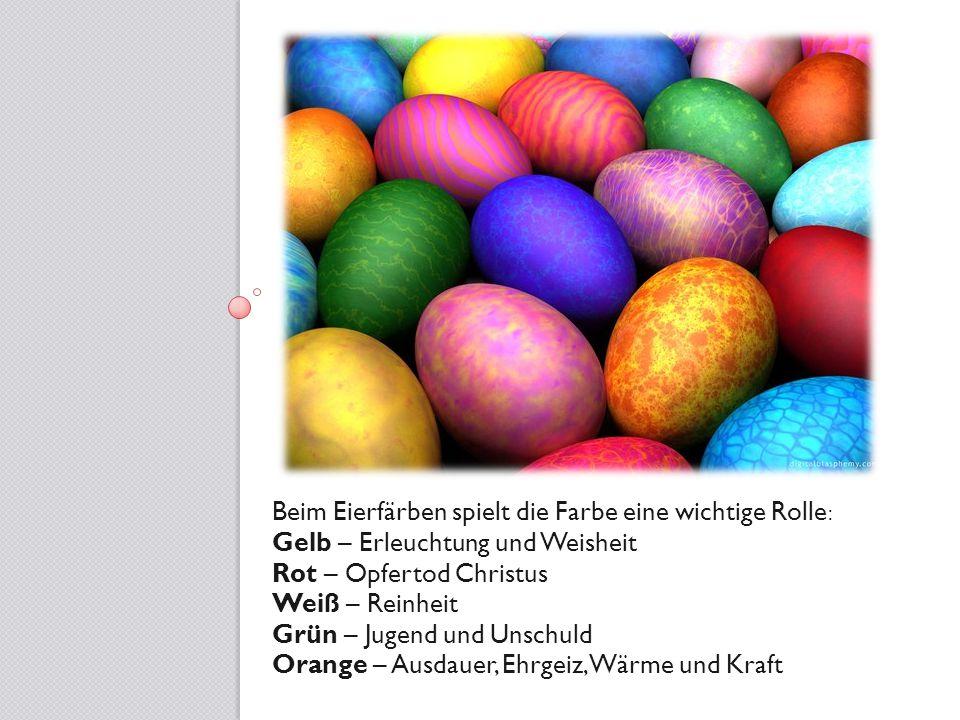 Beim Eierfärben spielt die Farbe eine wichtige Rolle: Gelb – Erleuchtung und Weisheit Rot – Opfertod Christus Weiß – Reinheit Grün – Jugend und Unschu