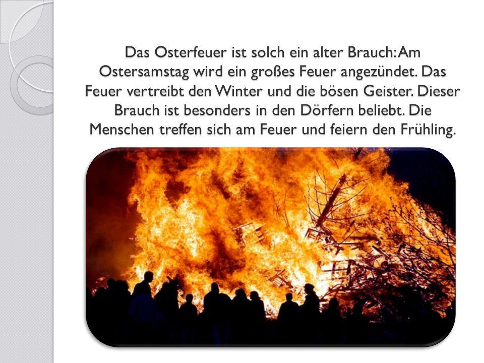 Das Osterfeuer ist solch ein alter Brauch: Am Ostersamstag wird ein großes Feuer angezündet. Das Feuer vertreibt den Winter und die bösen Geister. Die